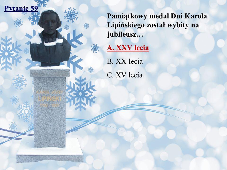 Pytanie 59 Pamiątkowy medal Dni Karola Lipińskiego został wybity na jubileusz… A. XXV lecia. B. XX lecia.