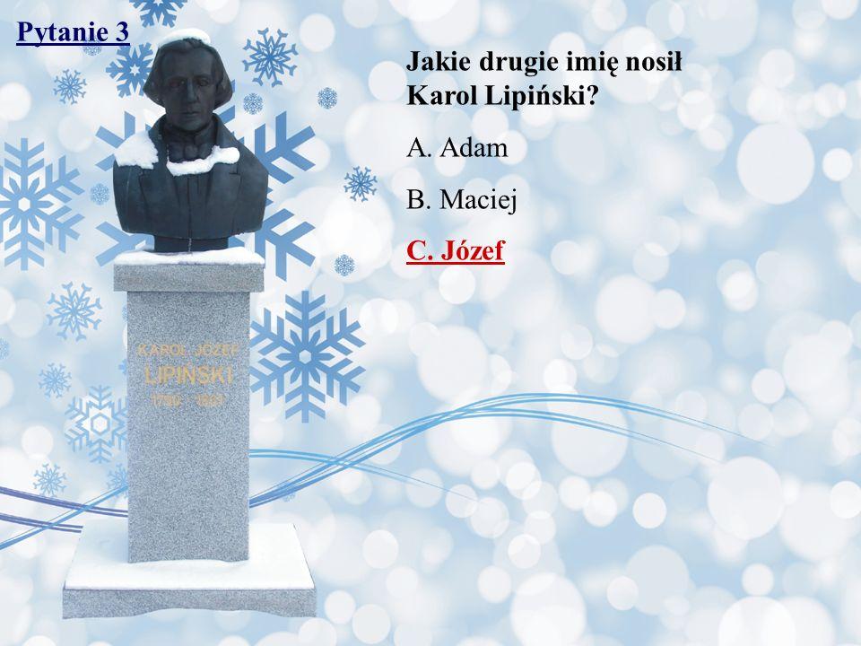 Pytanie 3 Jakie drugie imię nosił Karol Lipiński A. Adam B. Maciej C. Józef