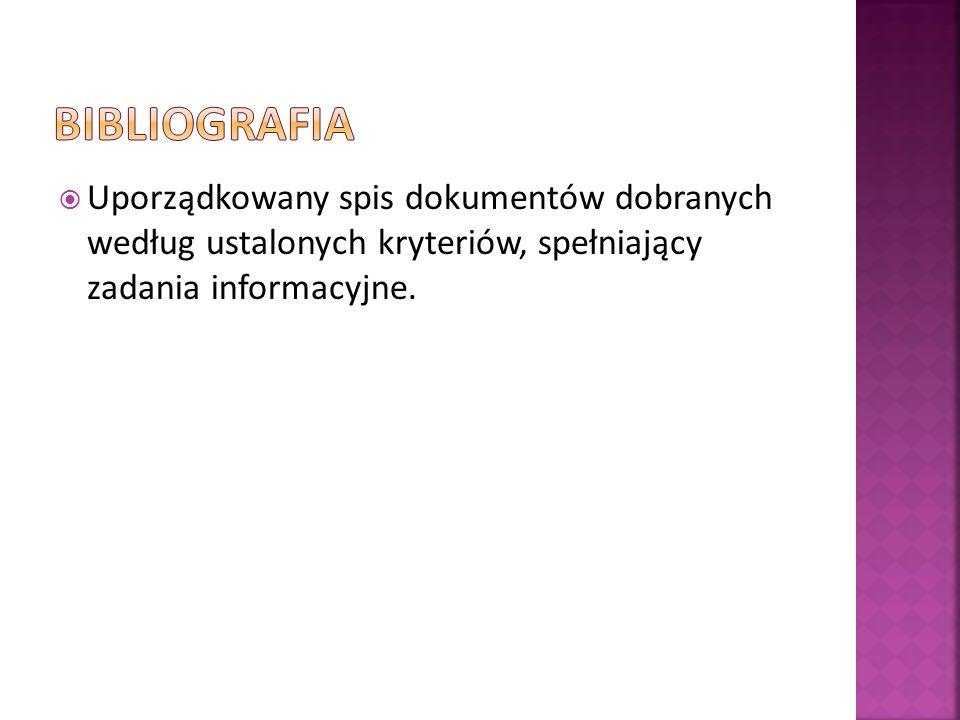 BIBLIOGRAFIA Uporządkowany spis dokumentów dobranych według ustalonych kryteriów, spełniający zadania informacyjne.