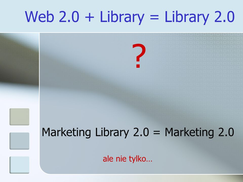 Web 2.0 + Library = Library 2.0 Marketing Library 2.0 = Marketing 2.0 ale nie tylko…