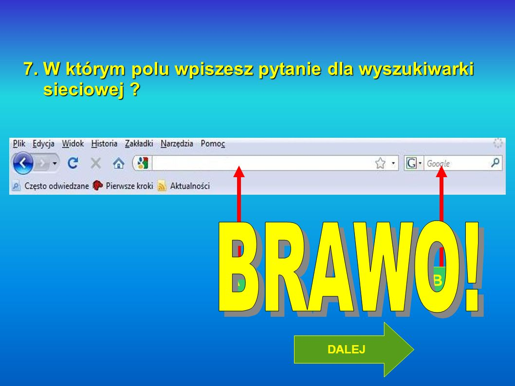 BRAWO! 7. W którym polu wpiszesz pytanie dla wyszukiwarki sieciowej