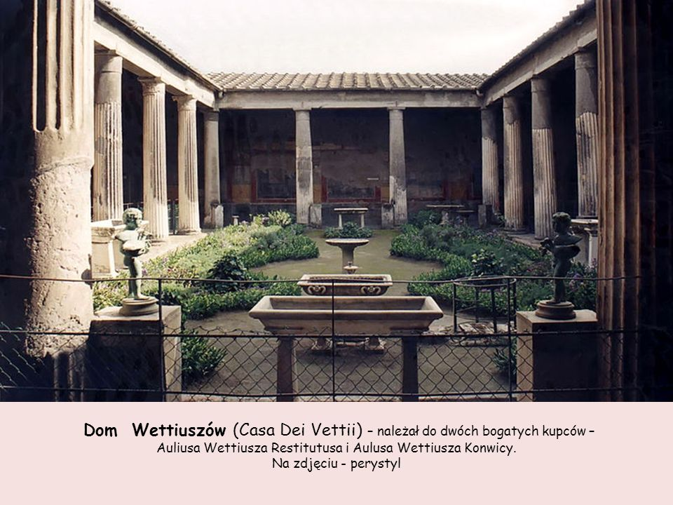 Dom Wettiuszów (Casa Dei Vettii) – należał do dwóch bogatych kupców –