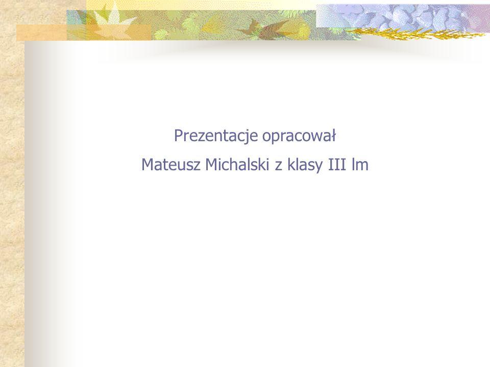 Prezentacje opracował Mateusz Michalski z klasy III lm