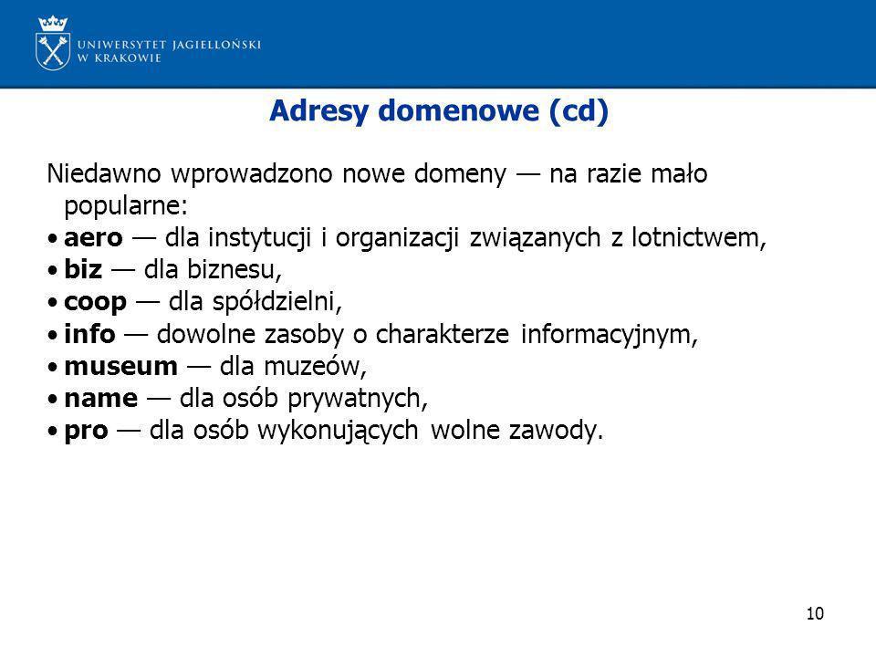 Adresy domenowe (cd) Niedawno wprowadzono nowe domeny — na razie mało popularne: • aero — dla instytucji i organizacji związanych z lotnictwem,