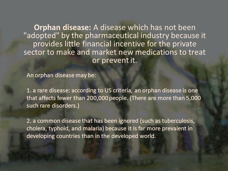 Orphan disease: A disease which has not been adopted by the pharmaceutical industry because it provides little financial incentive for the private sector to make and market new medications to treat or prevent it.