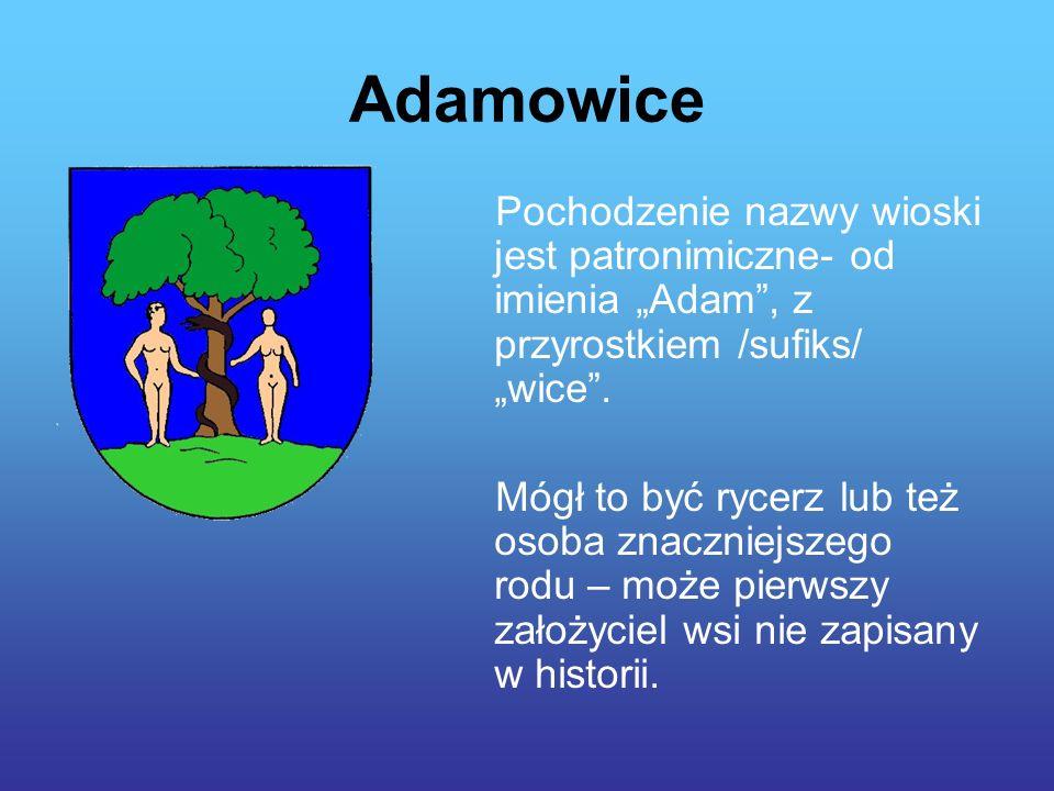 """Adamowice Pochodzenie nazwy wioski jest patronimiczne- od imienia """"Adam , z przyrostkiem /sufiks/ """"wice ."""