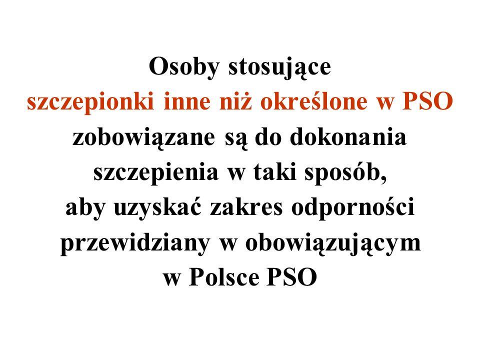 Osoby stosujące szczepionki inne niż określone w PSO zobowiązane są do dokonania szczepienia w taki sposób, aby uzyskać zakres odporności przewidziany w obowiązującym w Polsce PSO