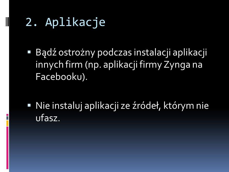 2. Aplikacje Bądź ostrożny podczas instalacji aplikacji innych firm (np. aplikacji firmy Zynga na Facebooku).
