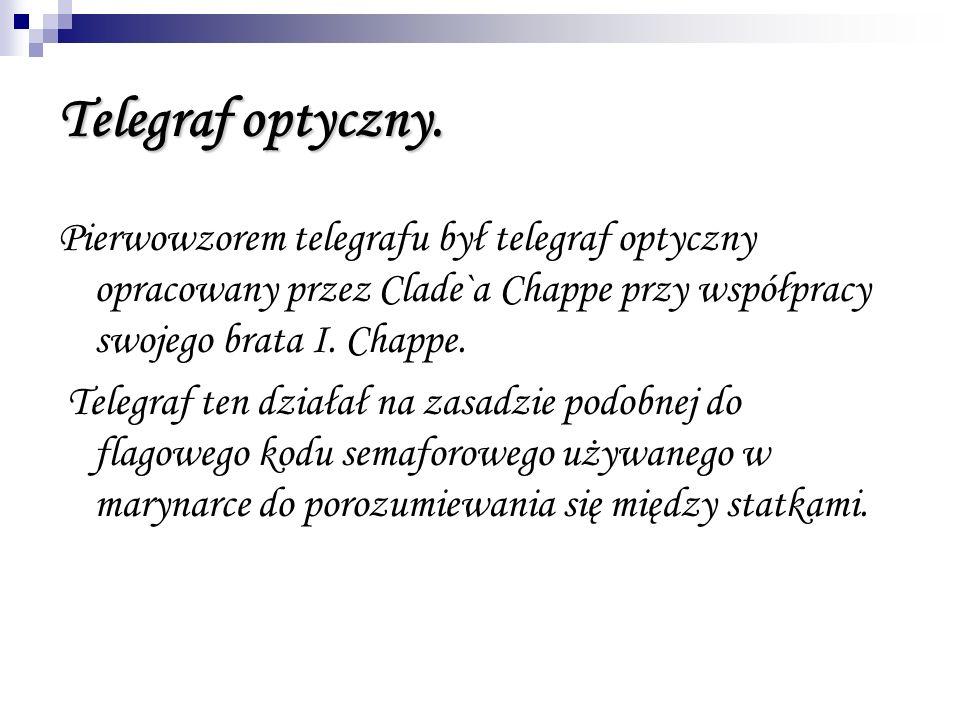 Telegraf optyczny. Pierwowzorem telegrafu był telegraf optyczny opracowany przez Clade`a Chappe przy współpracy swojego brata I. Chappe.