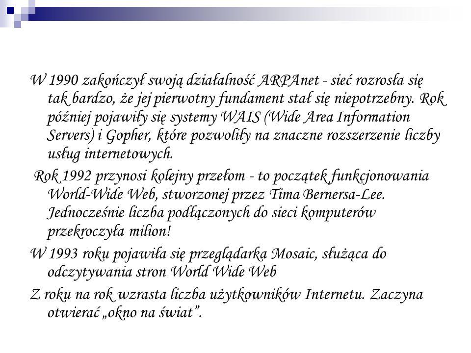 W 1990 zakończył swoją działalność ARPAnet - sieć rozrosła się tak bardzo, że jej pierwotny fundament stał się niepotrzebny. Rok później pojawiły się systemy WAIS (Wide Area Information Servers) i Gopher, które pozwoliły na znaczne rozszerzenie liczby usług internetowych.