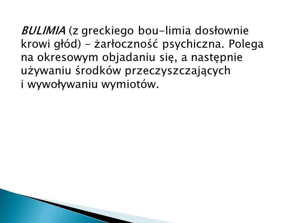 BULIMIA (z greckiego bou-limia dosłownie krowi głód) – żarłoczność psychiczna.