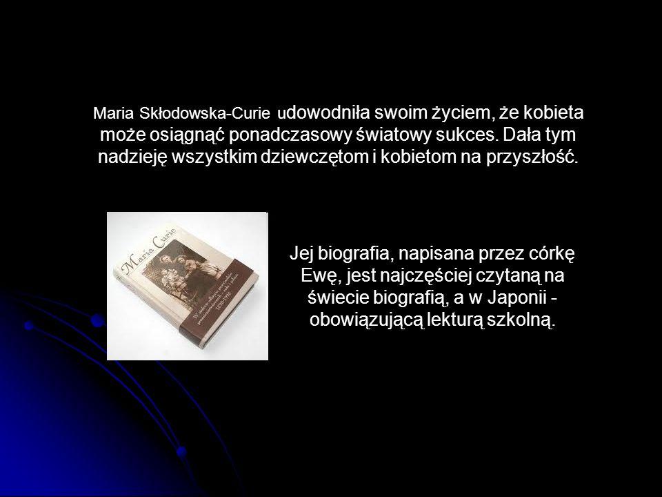Maria Skłodowska-Curie udowodniła swoim życiem, że kobieta może osiągnąć ponadczasowy światowy sukces. Dała tym nadzieję wszystkim dziewczętom i kobietom na przyszłość.