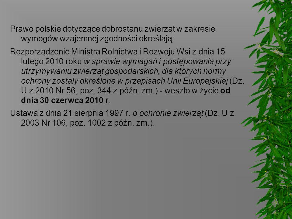 Prawo polskie dotyczące dobrostanu zwierząt w zakresie wymogów wzajemnej zgodności określają: Rozporządzenie Ministra Rolnictwa i Rozwoju Wsi z dnia 15 lutego 2010 roku w sprawie wymagań i postępowania przy utrzymywaniu zwierząt gospodarskich, dla których normy ochrony zostały określone w przepisach Unii Europejskiej (Dz.