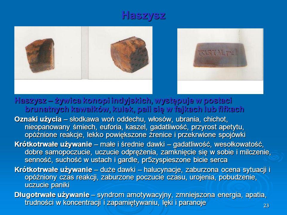 Haszysz Haszysz – żywica konopi indyjskich, występuje w postaci brunatnych kawałków, kulek, pali się w fajkach lub fifkach.