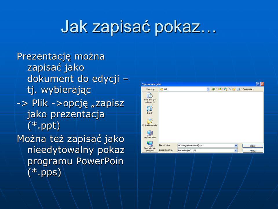"""Jak zapisać pokaz… Prezentację można zapisać jako dokument do edycji – tj. wybierając. -> Plik ->opcję """"zapisz jako prezentacja (*.ppt)"""