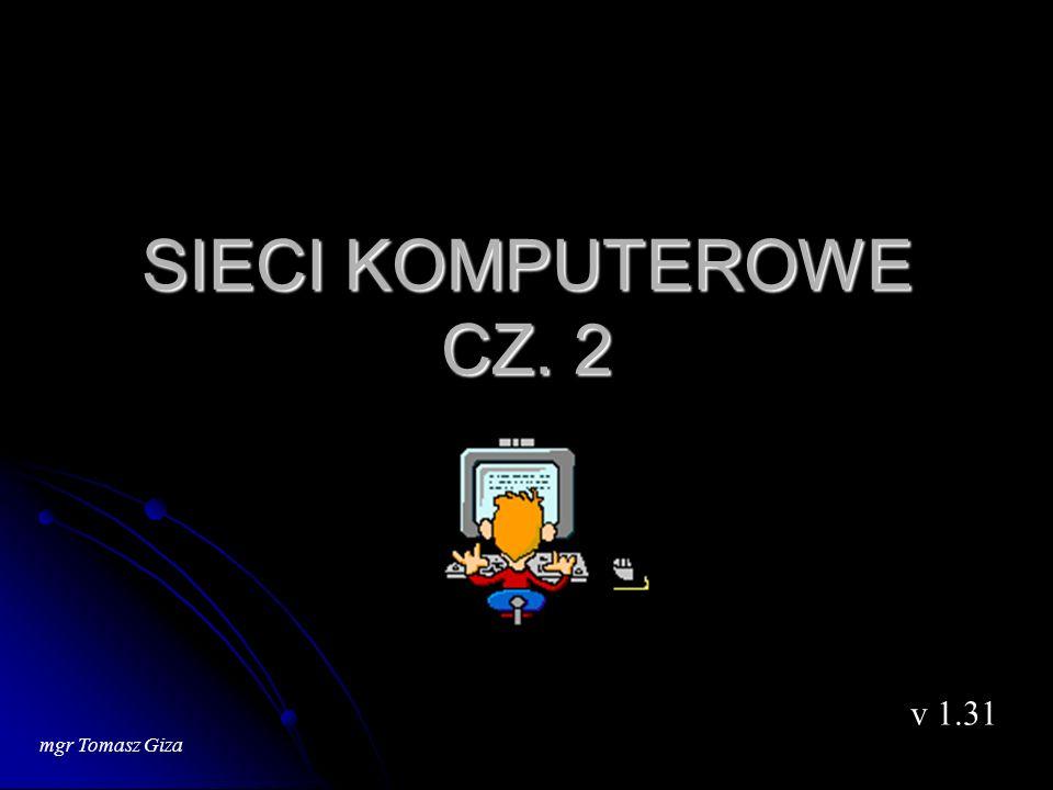 SIECI KOMPUTEROWE CZ. 2 v 1.31 mgr Tomasz Giza