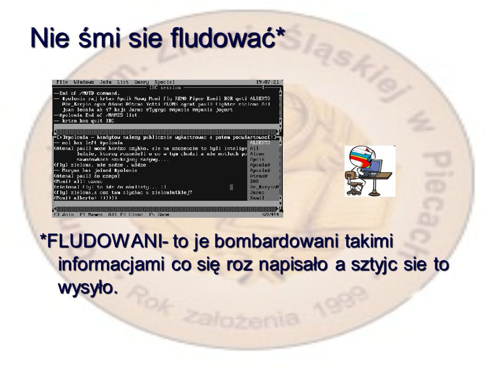 Nie śmi sie fludować* *FLUDOWANI- to je bombardowani takimi informacjami co się roz napisało a sztyjc sie to wysyło.