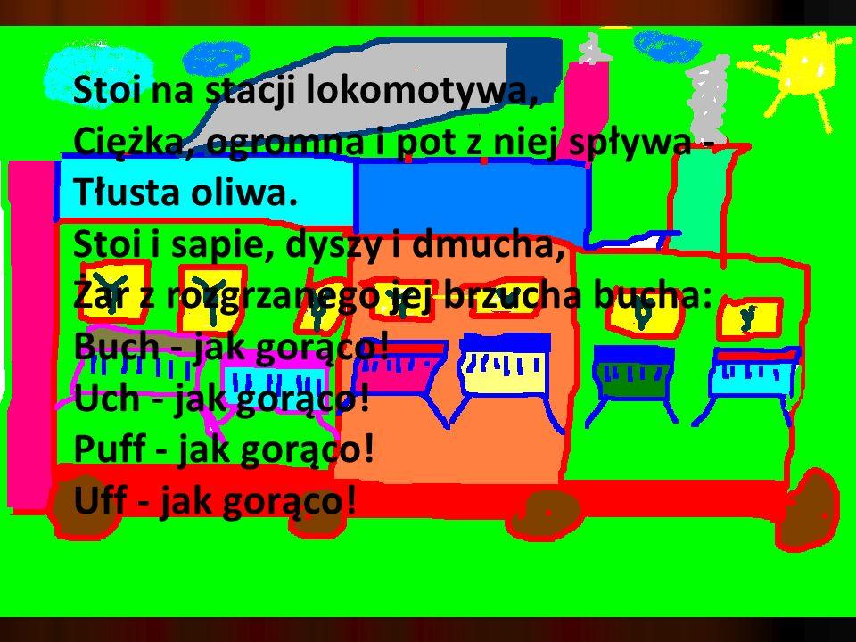 Stoi na stacji lokomotywa, Ciężka, ogromna i pot z niej spływa - Tłusta oliwa.