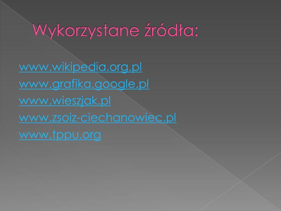 Wykorzystane źródła: www.wikipedia.org.pl www.grafika.google.pl www.wieszjak.pl www.zsoiz-ciechanowiec.pl www.tppu.org