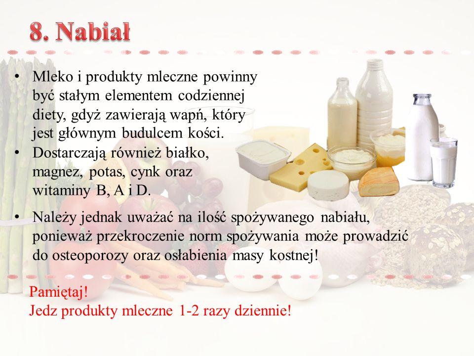 8. Nabiał Mleko i produkty mleczne powinny być stałym elementem codziennej diety, gdyż zawierają wapń, który jest głównym budulcem kości.