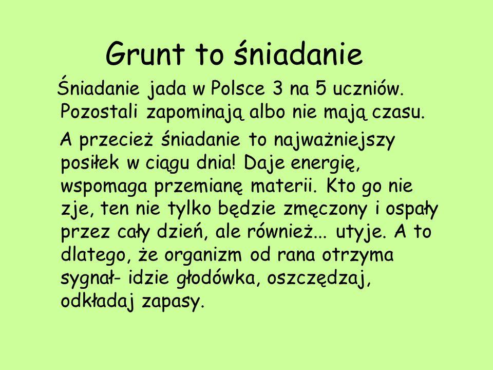 Grunt to śniadanie Śniadanie jada w Polsce 3 na 5 uczniów. Pozostali zapominają albo nie mają czasu.