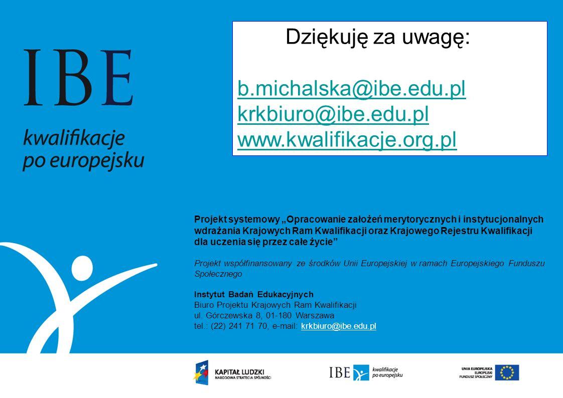 Dziękuję za uwagę: b.michalska@ibe.edu.pl krkbiuro@ibe.edu.pl www.kwalifikacje.org.pl