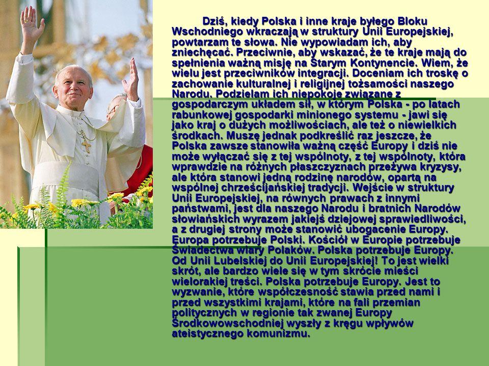 Dziś, kiedy Polska i inne kraje byłego Bloku Wschodniego wkraczają w struktury Unii Europejskiej, powtarzam te słowa.