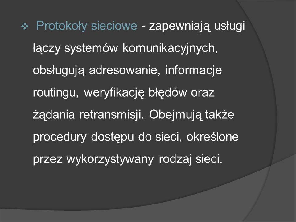 Protokoły sieciowe - zapewniają usługi łączy systemów komunikacyjnych, obsługują adresowanie, informacje routingu, weryfikację błędów oraz żądania retransmisji.