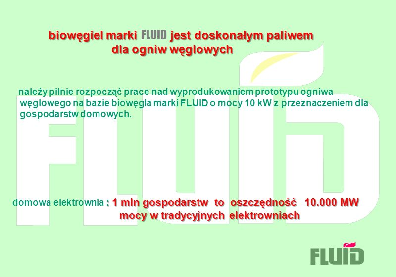 biowęgiel marki FLUID jest doskonałym paliwem dla ogniw węglowych należy pilnie rozpocząć prace nad wyprodukowaniem prototypu ogniwa węglowego na bazie biowęgla marki FLUID o mocy 10 kW z przeznaczeniem dla gospodarstw domowych.