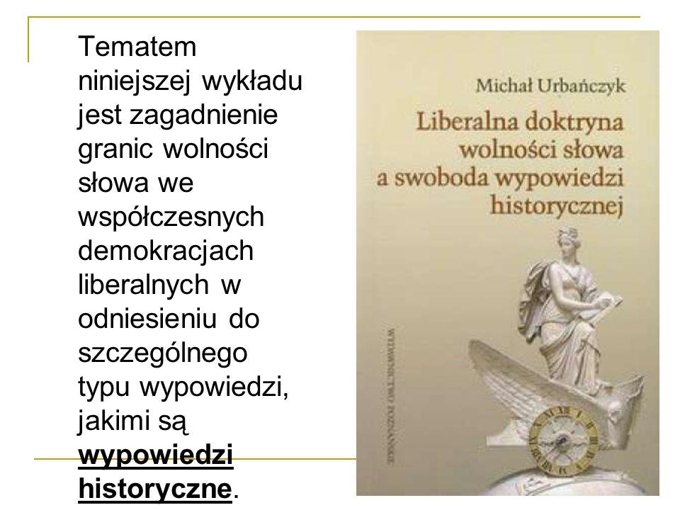 Tematem niniejszej wykładu jest zagadnienie granic wolności słowa we współczesnych demokracjach liberalnych w odniesieniu do szczególnego typu wypowiedzi, jakimi są wypowiedzi historyczne.