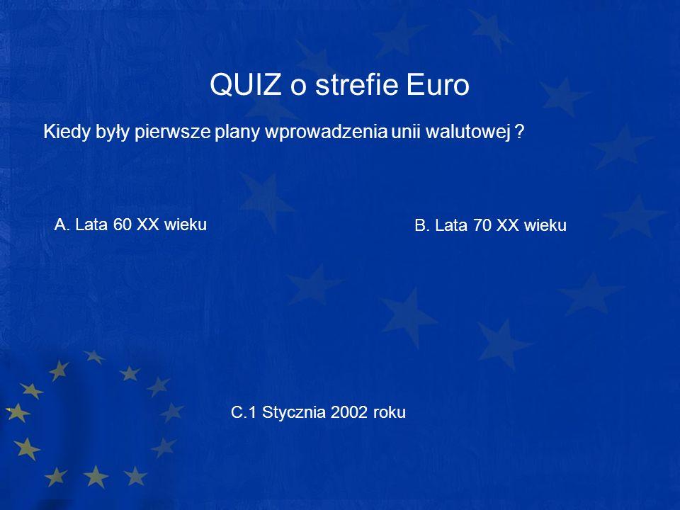 QUIZ o strefie Euro Kiedy były pierwsze plany wprowadzenia unii walutowej A. Lata 60 XX wieku. B. Lata 70 XX wieku.