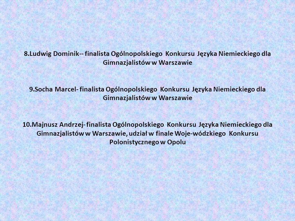 8.Ludwig Dominik-- finalista Ogólnopolskiego Konkursu Języka Niemieckiego dla Gimnazjalistów w Warszawie 9.Socha Marcel- finalista Ogólnopolskiego Konkursu Języka Niemieckiego dla Gimnazjalistów w Warszawie 10.Majnusz Andrzej- finalista Ogólnopolskiego Konkursu Języka Niemieckiego dla Gimnazjalistów w Warszawie, udział w finale Woje-wódzkiego Konkursu Polonistycznego w Opolu