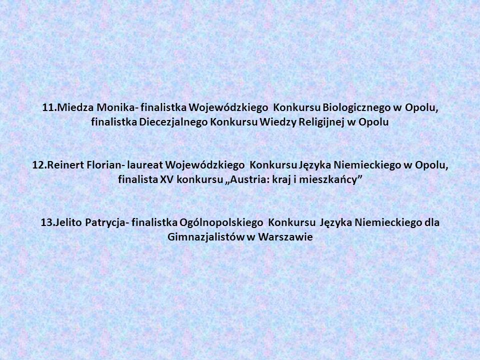 """11.Miedza Monika- finalistka Wojewódzkiego Konkursu Biologicznego w Opolu, finalistka Diecezjalnego Konkursu Wiedzy Religijnej w Opolu 12.Reinert Florian- laureat Wojewódzkiego Konkursu Języka Niemieckiego w Opolu, finalista XV konkursu """"Austria: kraj i mieszkańcy 13.Jelito Patrycja- finalistka Ogólnopolskiego Konkursu Języka Niemieckiego dla Gimnazjalistów w Warszawie"""