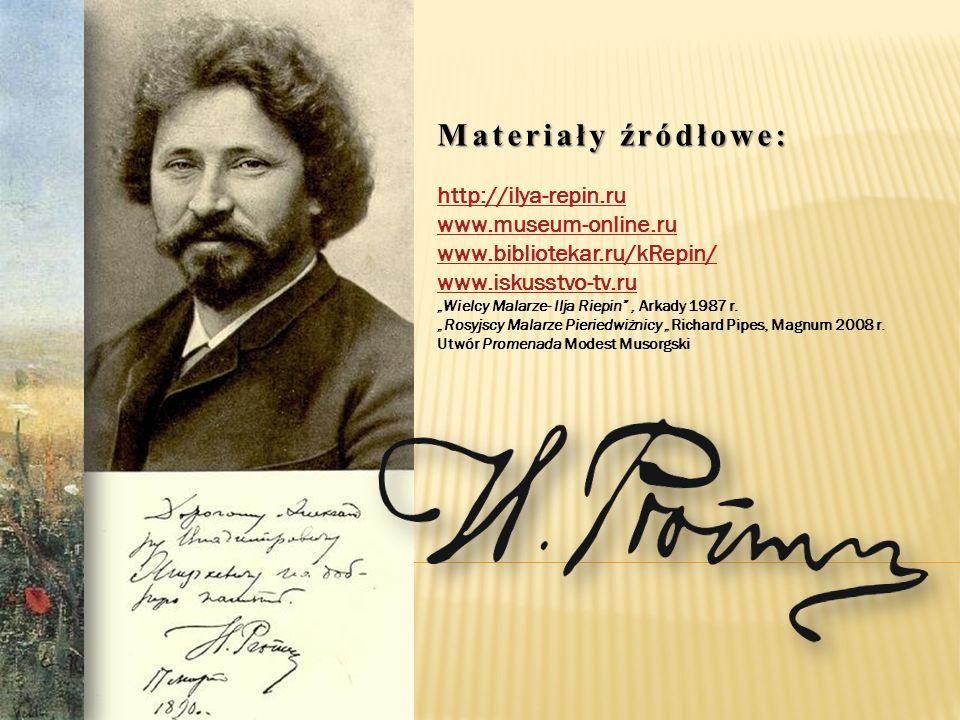 Materiały źródłowe: http://ilya-repin.ru www.museum-online.ru www.bibliotekar.ru/kRepin/ www.iskusstvo-tv.ru.