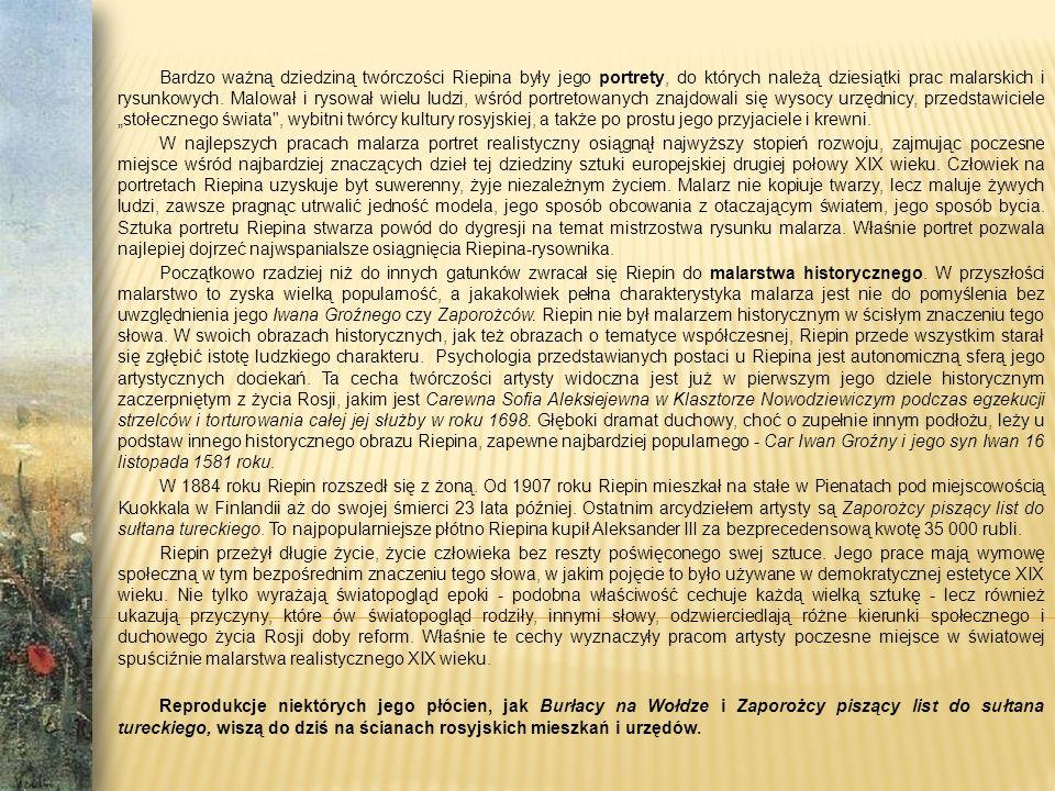 """Bardzo ważną dziedziną twórczości Riepina były jego portrety, do których należą dziesiątki prac malarskich i rysunkowych. Malował i rysował wielu ludzi, wśród portretowanych znajdowali się wysocy urzędnicy, przedstawiciele """"stołecznego świata , wybitni twórcy kultury rosyjskiej, a także po prostu jego przyjaciele i krewni."""
