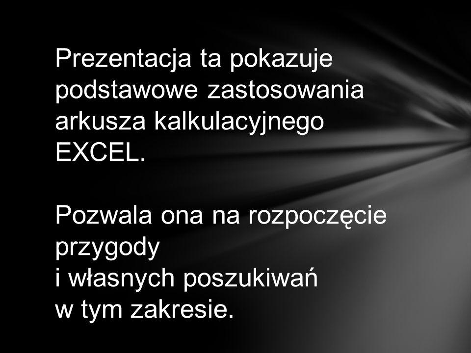 Prezentacja ta pokazuje podstawowe zastosowania arkusza kalkulacyjnego EXCEL.