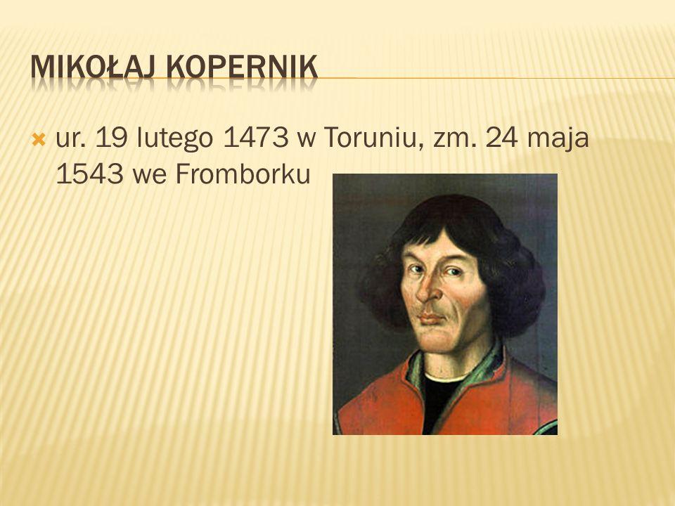Mikołaj kopernik ur. 19 lutego 1473 w Toruniu, zm. 24 maja 1543 we Fromborku