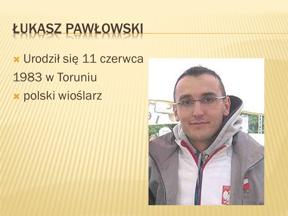 Łukasz pawłowski Urodził się 11 czerwca 1983 w Toruniu polski wioślarz