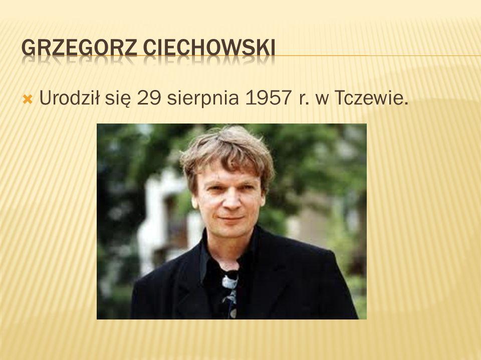 Grzegorz ciechowski Urodził się 29 sierpnia 1957 r. w Tczewie.
