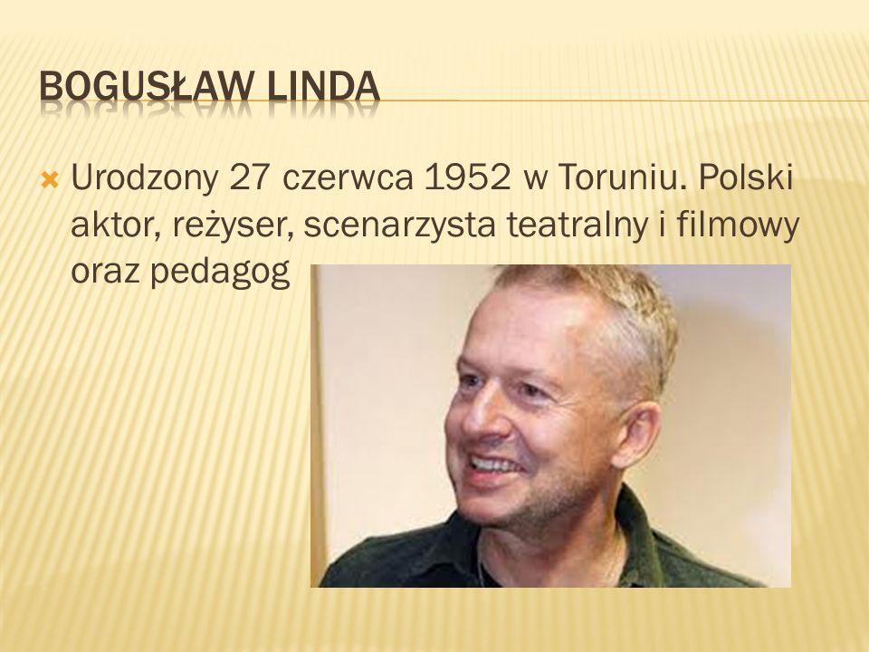 Bogusław linda Urodzony 27 czerwca 1952 w Toruniu.