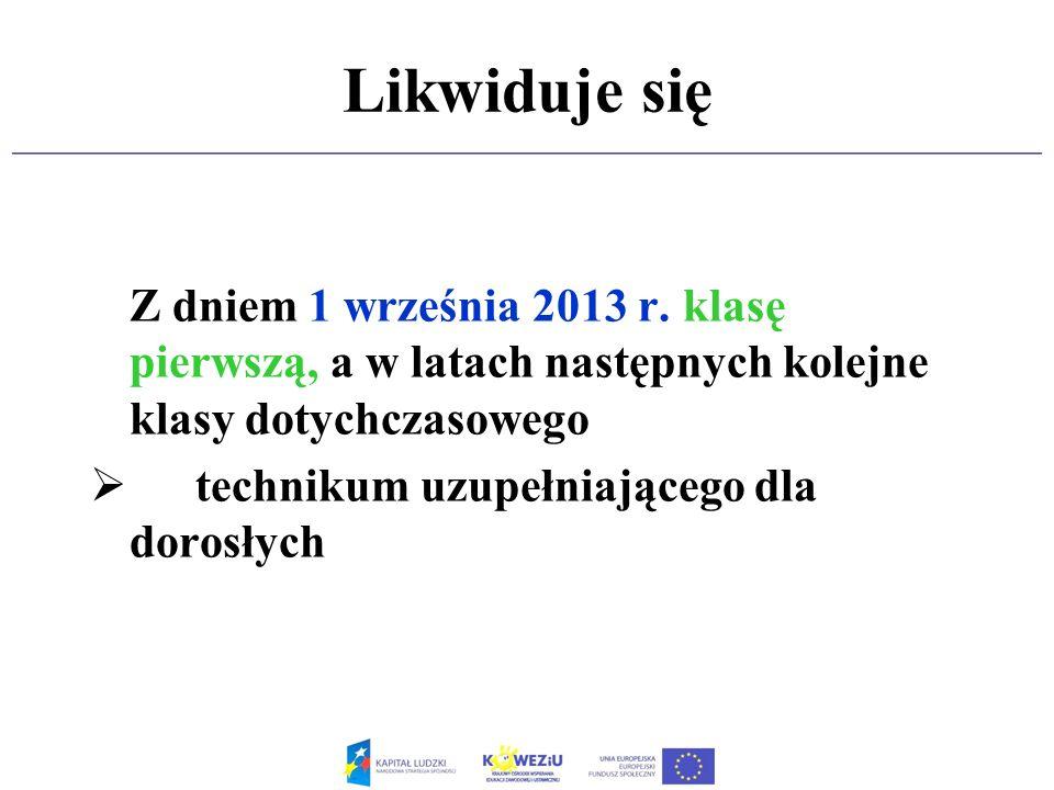 Likwiduje się Z dniem 1 września 2013 r. klasę pierwszą, a w latach następnych kolejne klasy dotychczasowego.