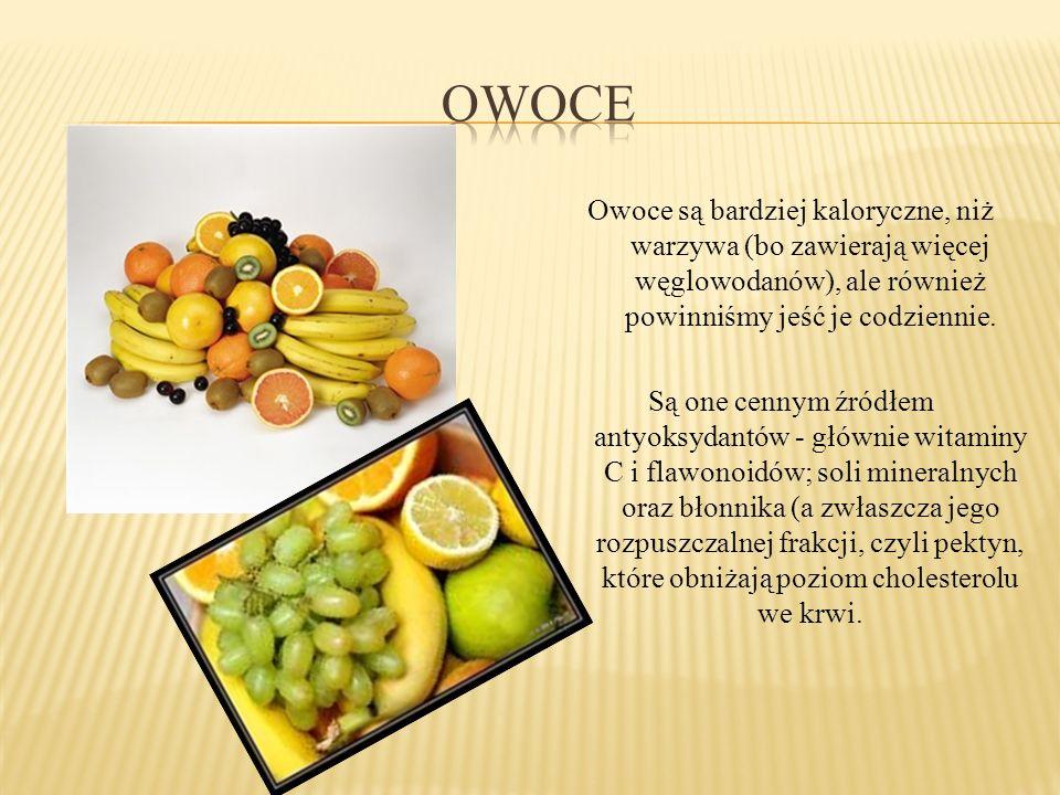 owoce Owoce są bardziej kaloryczne, niż warzywa (bo zawierają więcej węglowodanów), ale również powinniśmy jeść je codziennie.