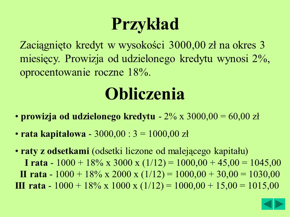 Przykład Zaciągnięto kredyt w wysokości 3000,00 zł na okres 3 miesięcy. Prowizja od udzielonego kredytu wynosi 2%, oprocentowanie roczne 18%.
