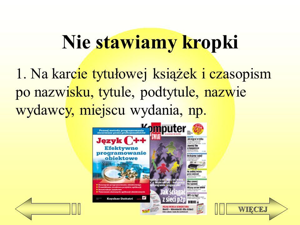 Nie stawiamy kropki 1. Na karcie tytułowej książek i czasopism po nazwisku, tytule, podtytule, nazwie wydawcy, miejscu wydania, np.