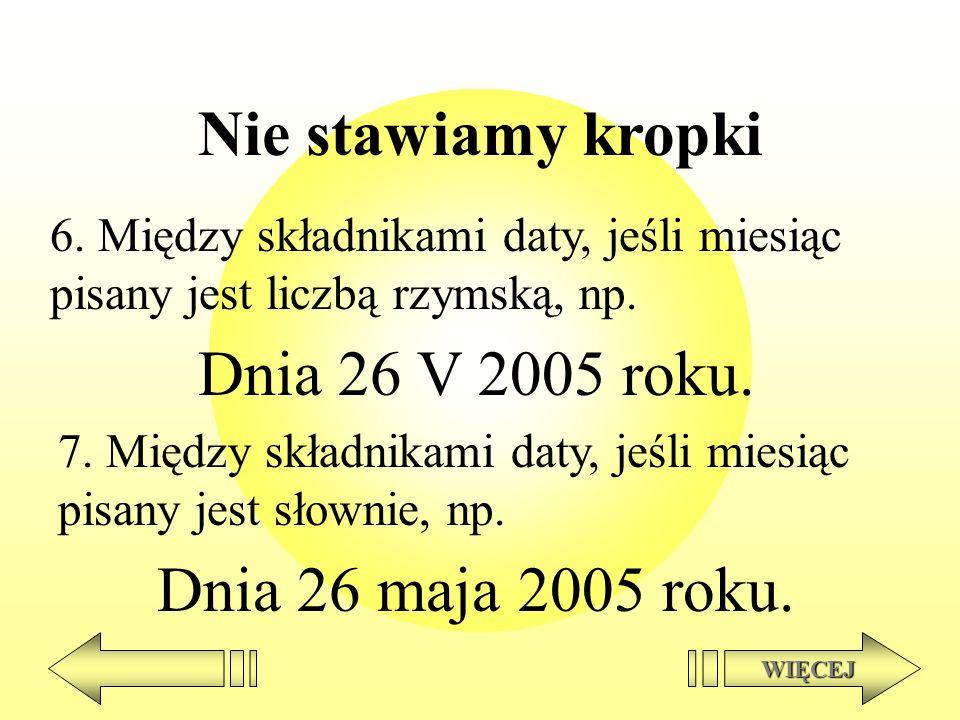 Nie stawiamy kropki Dnia 26 V 2005 roku. Dnia 26 maja 2005 roku.