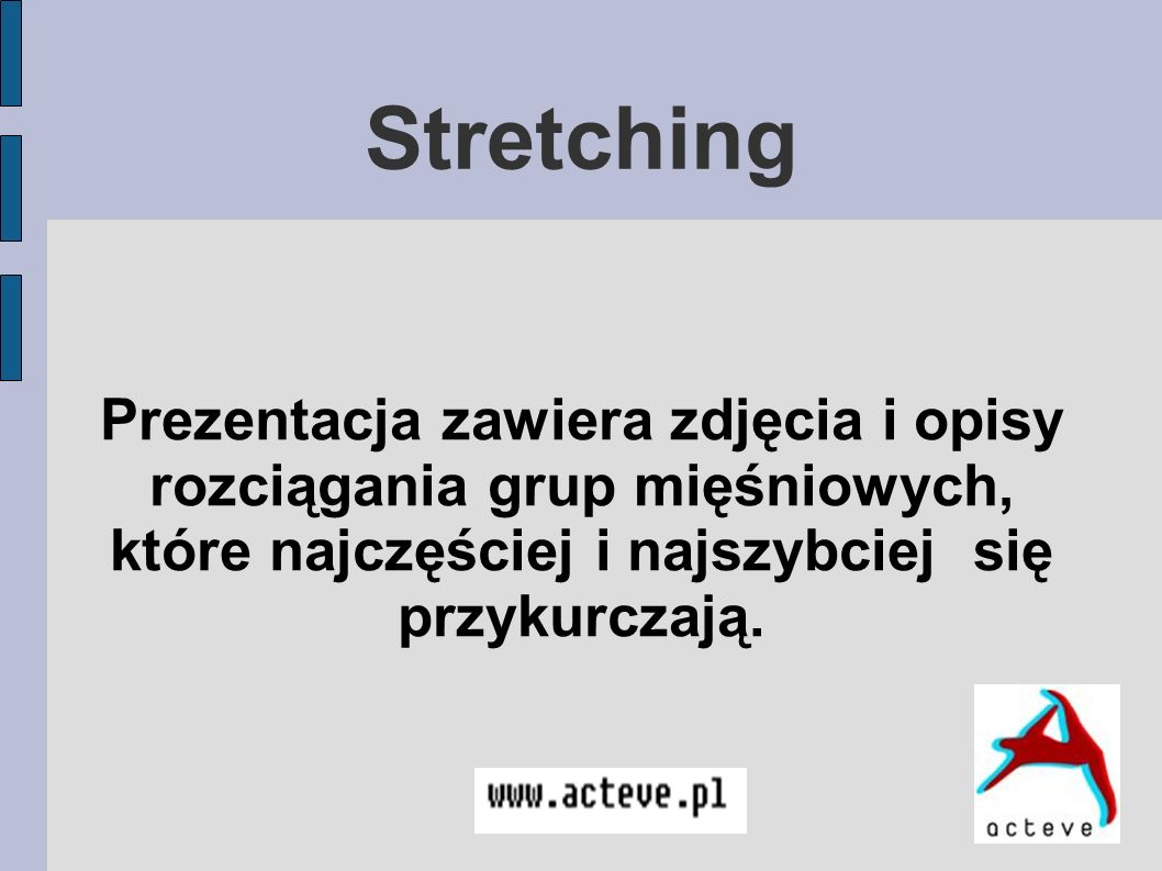 Stretching Prezentacja zawiera zdjęcia i opisy rozciągania grup mięśniowych, które najczęściej i najszybciej się przykurczają.