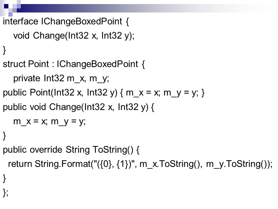 interface IChangeBoxedPoint { void Change(Int32 x, Int32 y); } struct Point : IChangeBoxedPoint { private Int32 m_x, m_y; public Point(Int32 x, Int32 y) { m_x = x; m_y = y; } public void Change(Int32 x, Int32 y) { m_x = x; m_y = y; public override String ToString() { return String.Format( ({0}, {1}) , m_x.ToString(), m_y.ToString()); };