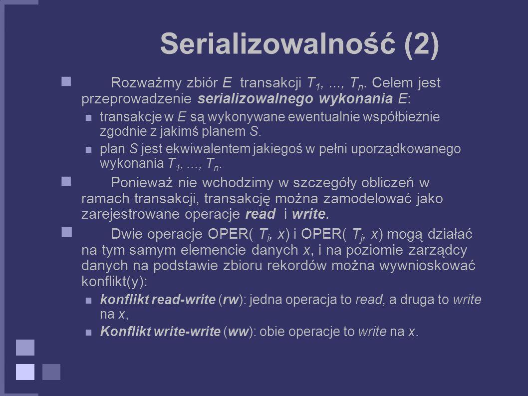 Serializowalność (2) Rozważmy zbiór E transakcji T1, ..., Tn. Celem jest przeprowadzenie serializowalnego wykonania E: