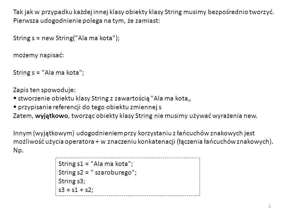 Tak jak w przypadku każdej innej klasy obiekty klasy String musimy bezpośrednio tworzyć. Pierwsza udogodnienie polega na tym, że zamiast: String s = new String( Ala ma kota ); możemy napisać: String s = Ala ma kota ; Zapis ten spowoduje: