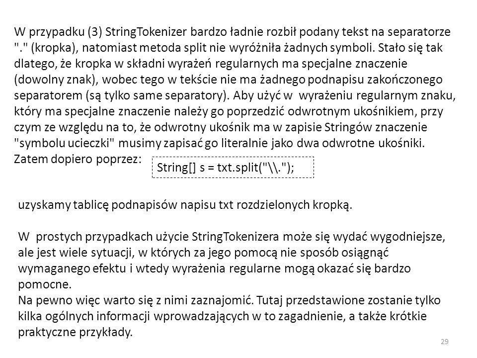 W przypadku (3) StringTokenizer bardzo ładnie rozbił podany tekst na separatorze . (kropka), natomiast metoda split nie wyróżniła żadnych symboli. Stało się tak dlatego, że kropka w składni wyrażeń regularnych ma specjalne znaczenie (dowolny znak), wobec tego w tekście nie ma żadnego podnapisu zakończonego separatorem (są tylko same separatory). Aby użyć w wyrażeniu regularnym znaku, który ma specjalne znaczenie należy go poprzedzić odwrotnym ukośnikiem, przy czym ze względu na to, że odwrotny ukośnik ma w zapisie Stringów znaczenie symbolu ucieczki musimy zapisać go literalnie jako dwa odwrotne ukośniki. Zatem dopiero poprzez: